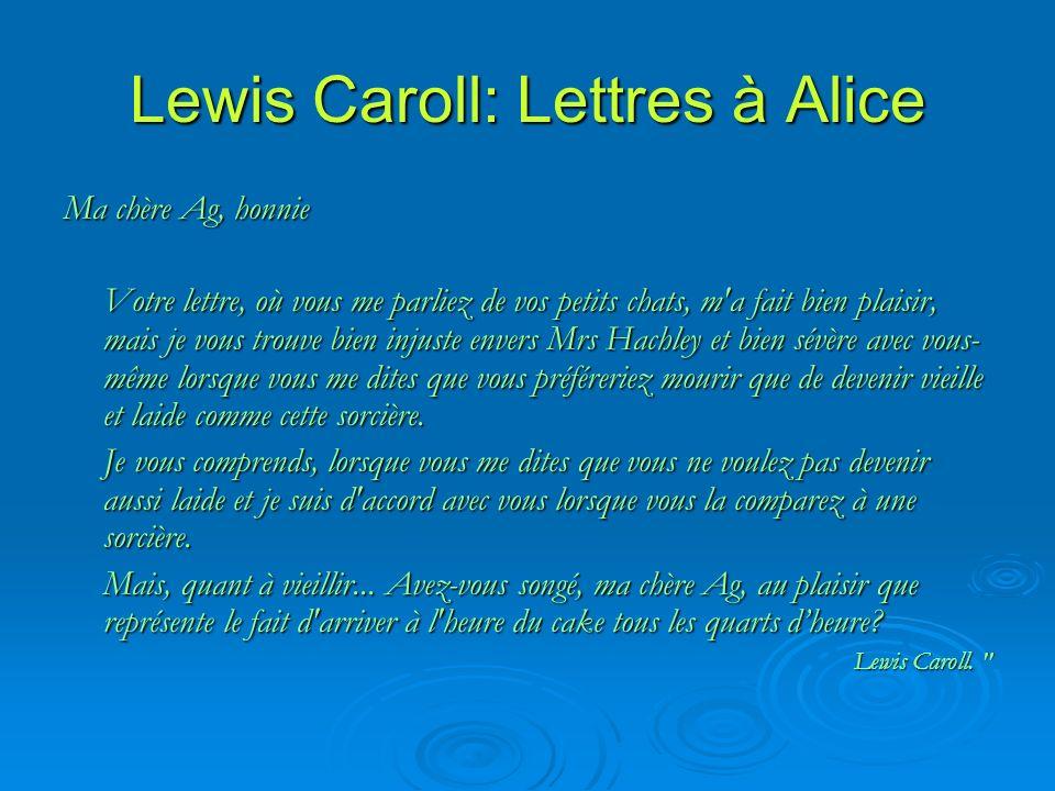 Lewis Caroll: Lettres à Alice Ma chère Ag, honnie Votre lettre, où vous me parliez de vos petits chats, m a fait bien plaisir, mais je vous trouve bien injuste envers Mrs Hachley et bien sévère avec vous- même lorsque vous me dites que vous préféreriez mourir que de devenir vieille et laide comme cette sorcière.