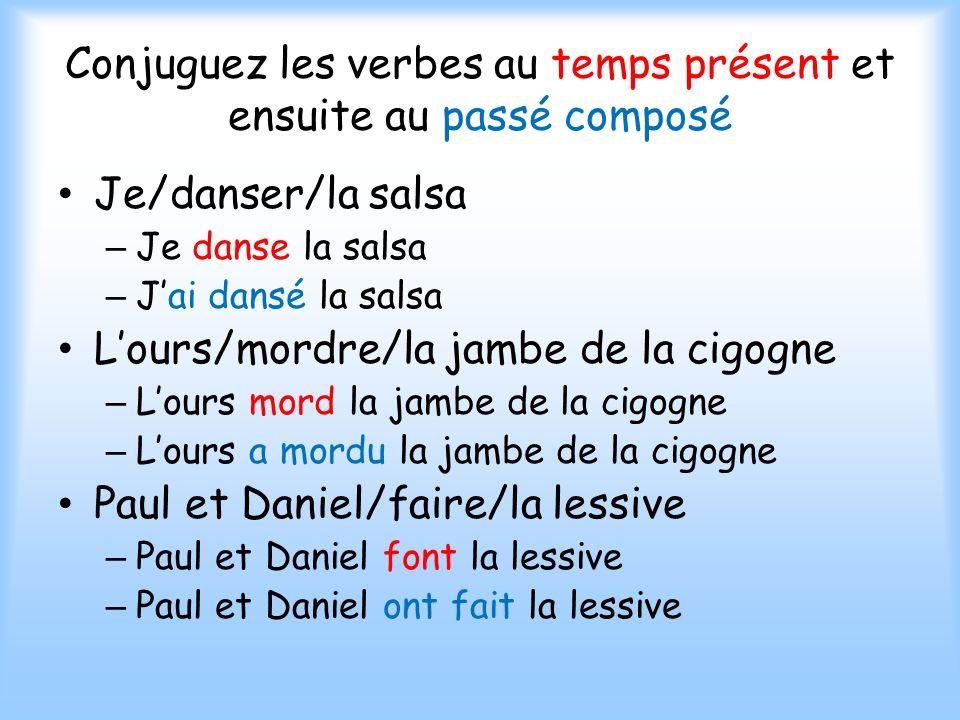 Conjuguez les verbes au temps présent et ensuite au passé composé Je/danser/la salsa – Je danse la salsa – Jai dansé la salsa Lours/mordre/la jambe de la cigogne – Lours mord la jambe de la cigogne – Lours a mordu la jambe de la cigogne Paul et Daniel/faire/la lessive – Paul et Daniel font la lessive – Paul et Daniel ont fait la lessive