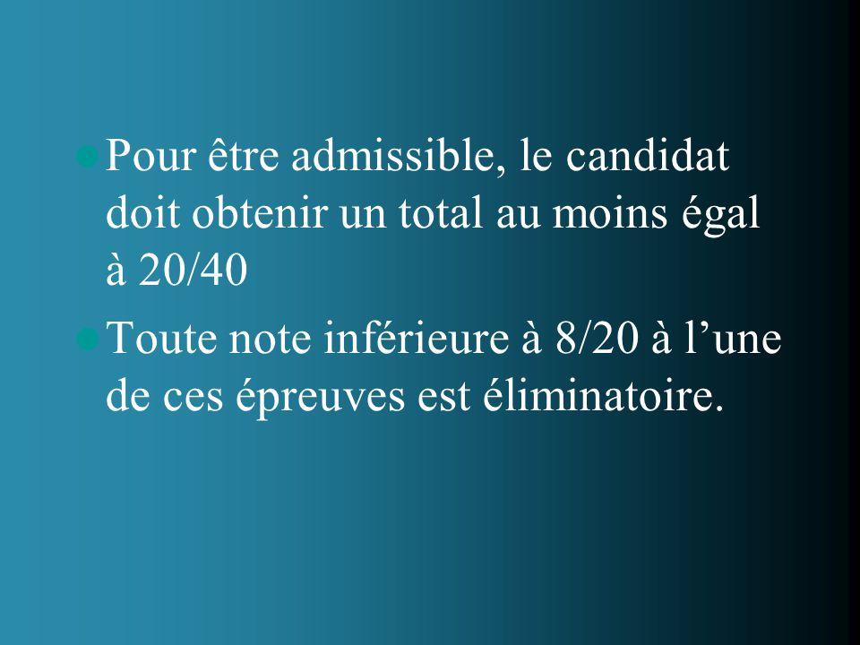 Pour être admissible, le candidat doit obtenir un total au moins égal à 20/40 Toute note inférieure à 8/20 à lune de ces épreuves est éliminatoire.