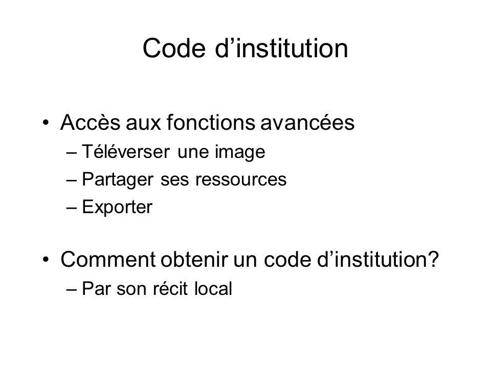 Code dinstitution Accès aux fonctions avancées –Téléverser une image –Partager ses ressources –Exporter Comment obtenir un code dinstitution? –Par son