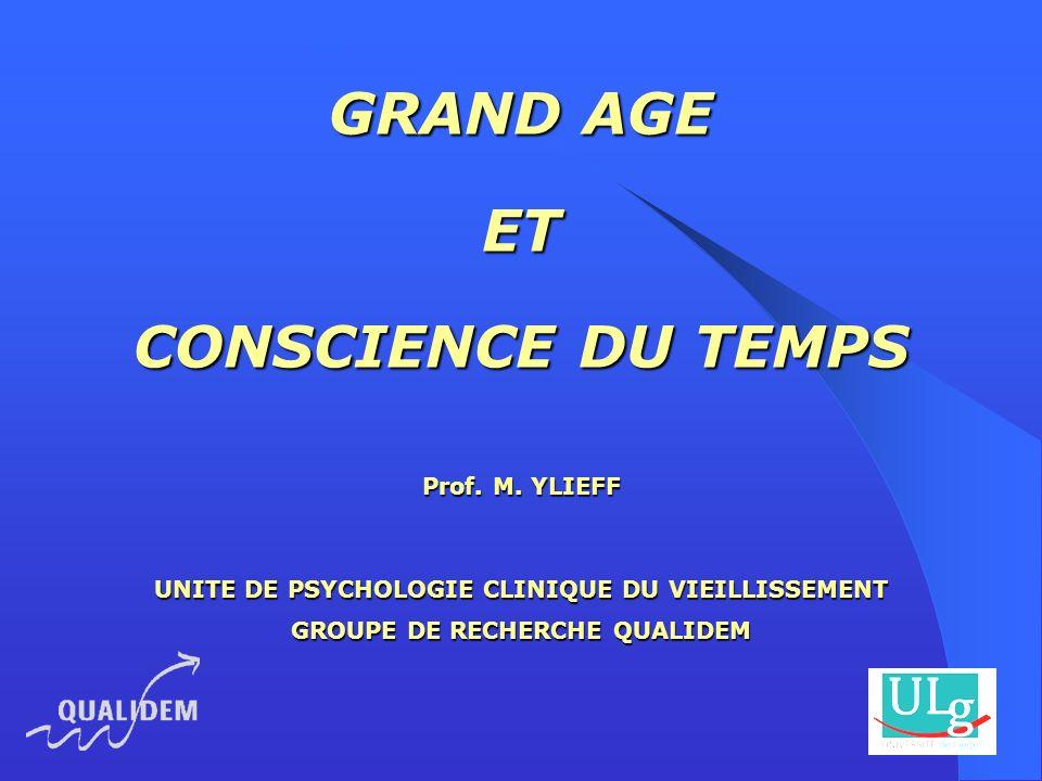 GRAND AGE ET CONSCIENCE DU TEMPS Prof. M. YLIEFF UNITE DE PSYCHOLOGIE CLINIQUE DU VIEILLISSEMENT GROUPE DE RECHERCHE QUALIDEM