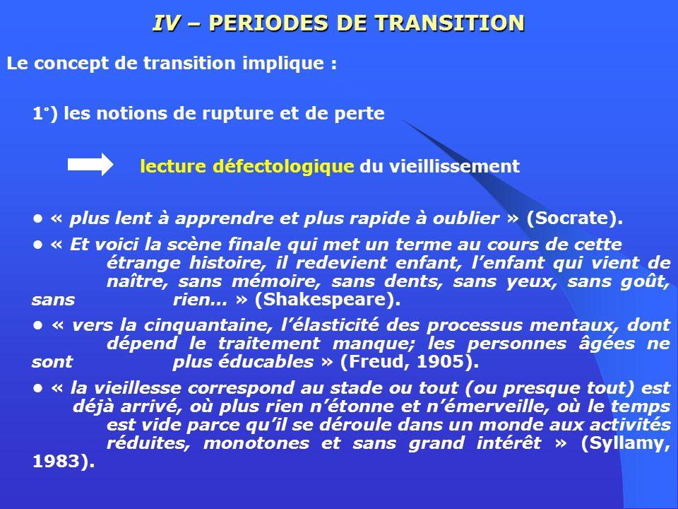 IV – PERIODES DE TRANSITION Le concept de transition implique : 1°) les notions de rupture et de perte lecture défectologique du vieillissement « plus