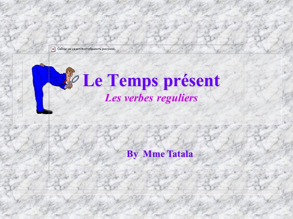 Le Temps présent Les verbes reguliers By Mme Tatala