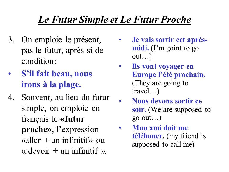 Le Futur Simple et Le Futur Proche 3.On emploie le présent, pas le futur, après si de condition: Sil fait beau, nous irons à la plage. 4.Souvent, au l