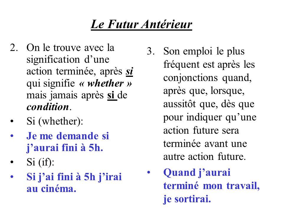Le Futur Antérieur 2.On le trouve avec la signification dune action terminée, après si qui signifie « whether » mais jamais après si de condition. Si
