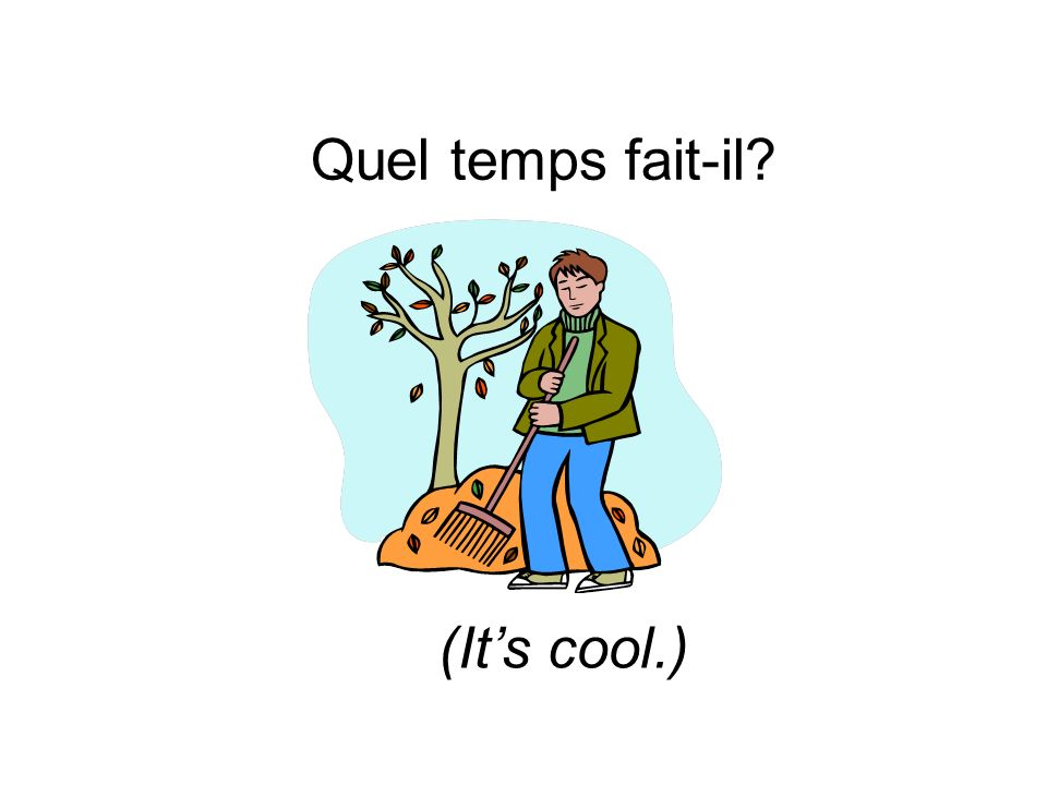 Quel temps fait-il? (Its cool.)