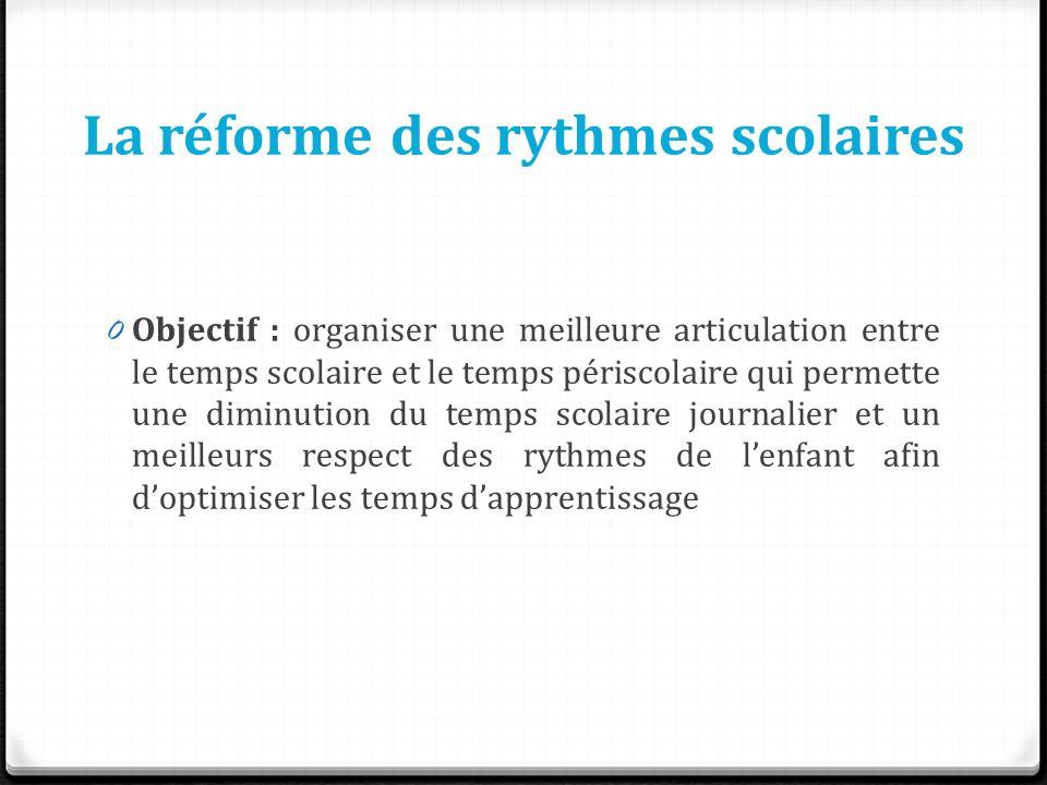 La réforme des rythmes scolaires 0 Objectif : organiser une meilleure articulation entre le temps scolaire et le temps périscolaire qui permette une d
