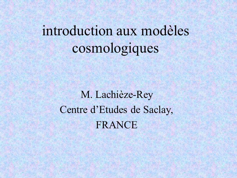 introduction aux modèles cosmologiques M. Lachièze-Rey Centre dEtudes de Saclay, FRANCE