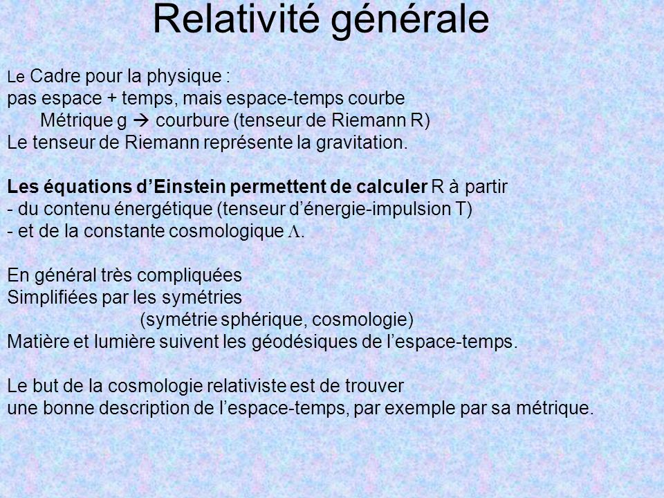 Relativité générale Le Cadre pour la physique : pas espace + temps, mais espace-temps courbe Métrique g courbure (tenseur de Riemann R) Le tenseur de