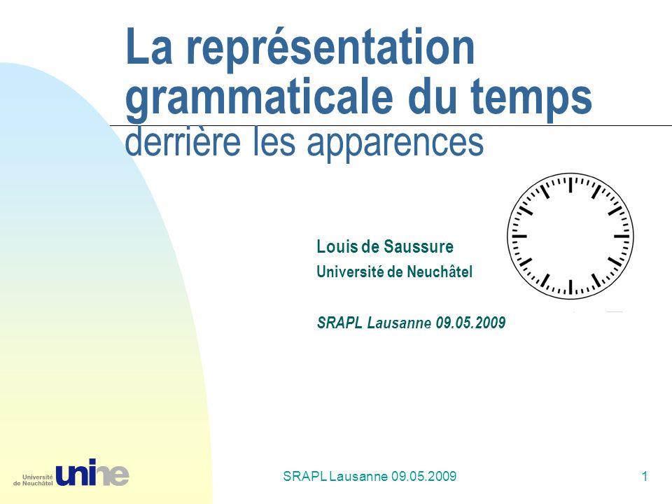 SRAPL Lausanne 09.05.20091 La représentation grammaticale du temps derrière les apparences Louis de Saussure Université de Neuchâtel SRAPL Lausanne 09