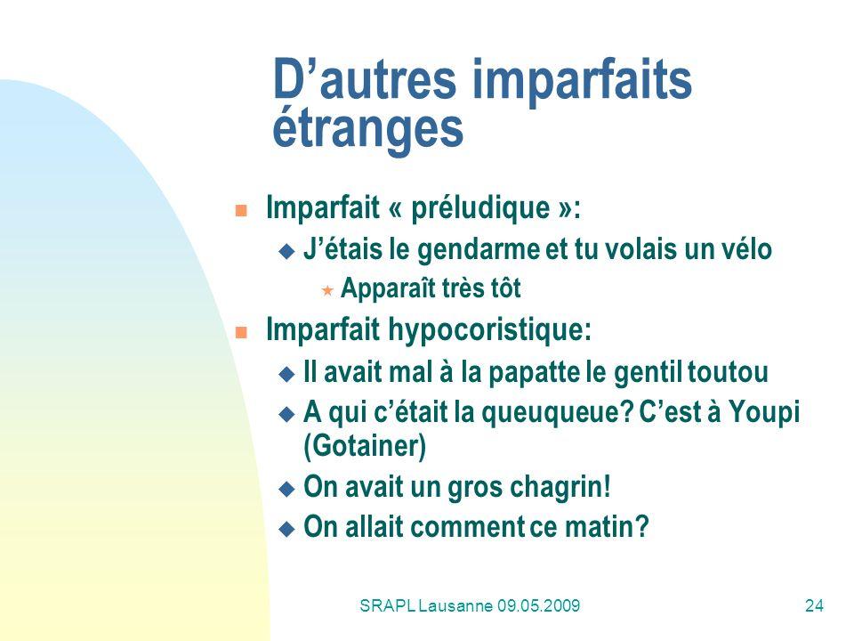 SRAPL Lausanne 09.05.200924 Dautres imparfaits étranges Imparfait « préludique »: Jétais le gendarme et tu volais un vélo Apparaît très tôt Imparfait
