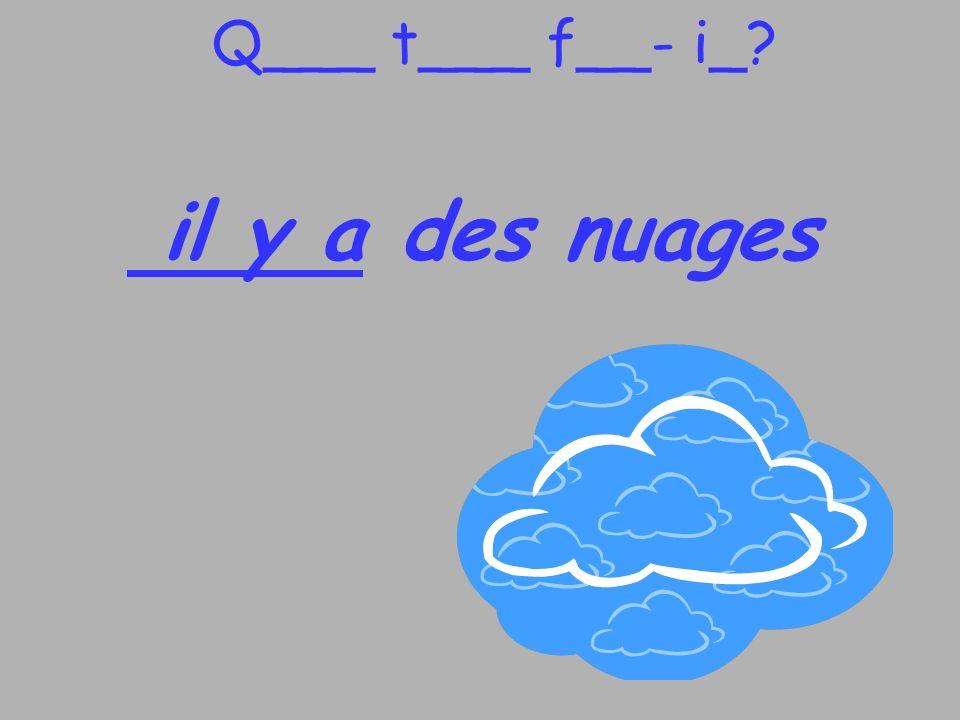 Q___ t___ f__- i_? il y a des nuages