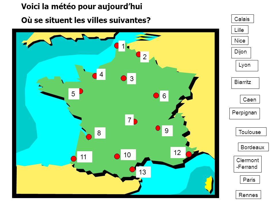Lille Caen Paris Calais Rennes Biarritz Lyon Clermont -Ferrand Dijon Nice Perpignan Toulouse Bordeaux Voici la météo pour aujourdhui Où se situent les
