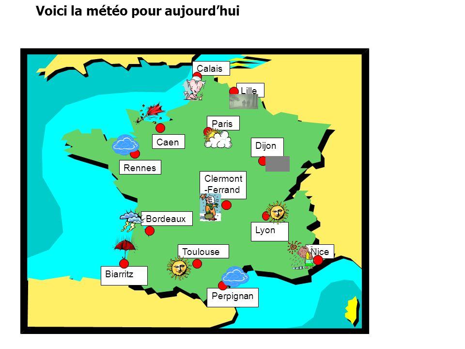 Lille Caen Paris Calais Rennes Biarritz Lyon Clermont -Ferrand Dijon Nice Perpignan Toulouse Bordeaux Voici la météo pour aujourdhui