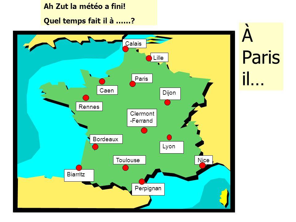 Lille Caen Paris Calais Rennes Biarritz Lyon Clermont -Ferrand Dijon Nice Perpignan Toulouse Bordeaux Ah Zut la météo a fini! Quel temps fait il à ……?