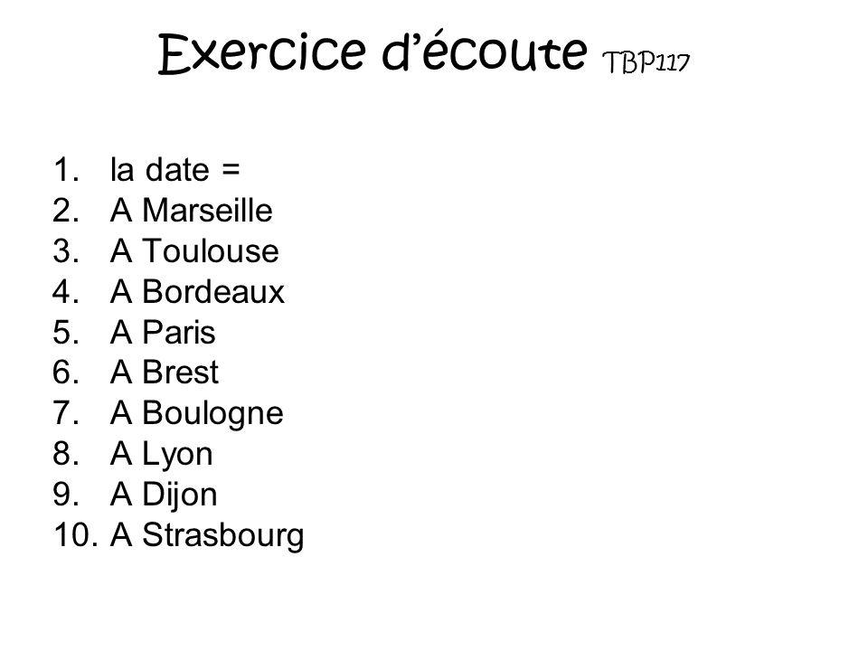 Exercice découte TBP117 1.la date = 2.A Marseille 3.A Toulouse 4.A Bordeaux 5.A Paris 6.A Brest 7.A Boulogne 8.A Lyon 9.A Dijon 10.A Strasbourg