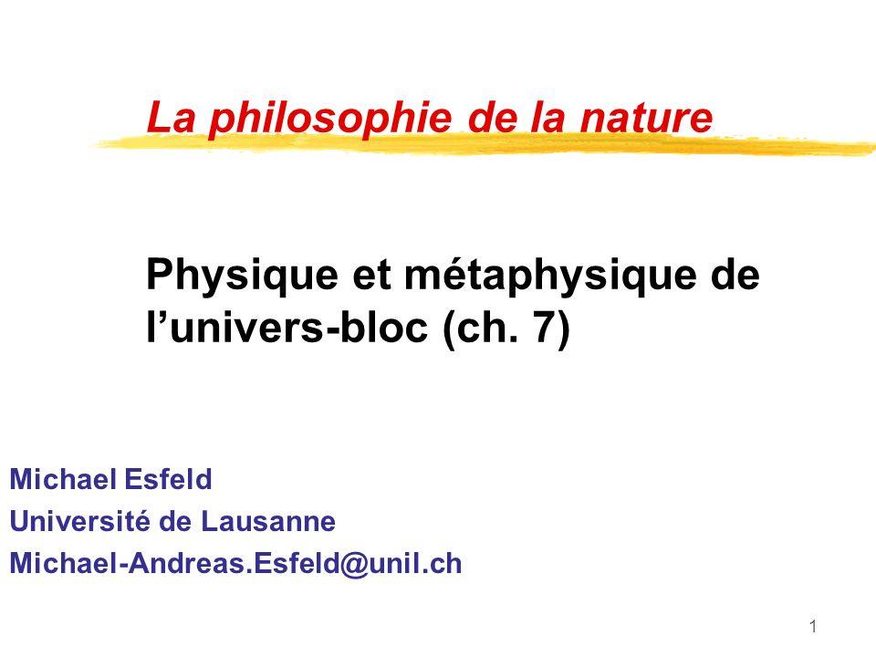1 La philosophie de la nature Physique et métaphysique de lunivers-bloc (ch. 7) Michael Esfeld Université de Lausanne Michael-Andreas.Esfeld@unil.ch