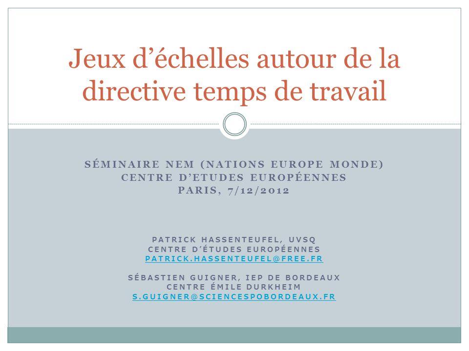 SÉMINAIRE NEM (NATIONS EUROPE MONDE) CENTRE DETUDES EUROPÉENNES PARIS, 7/12/2012 PATRICK HASSENTEUFEL, UVSQ CENTRE DÉTUDES EUROPÉENNES PATRICK.HASSENTEUFEL@FREE.FR SÉBASTIEN GUIGNER, IEP DE BORDEAUX CENTRE ÉMILE DURKHEIM S.GUIGNER@SCIENCESPOBORDEAUX.FR Jeux déchelles autour de la directive temps de travail