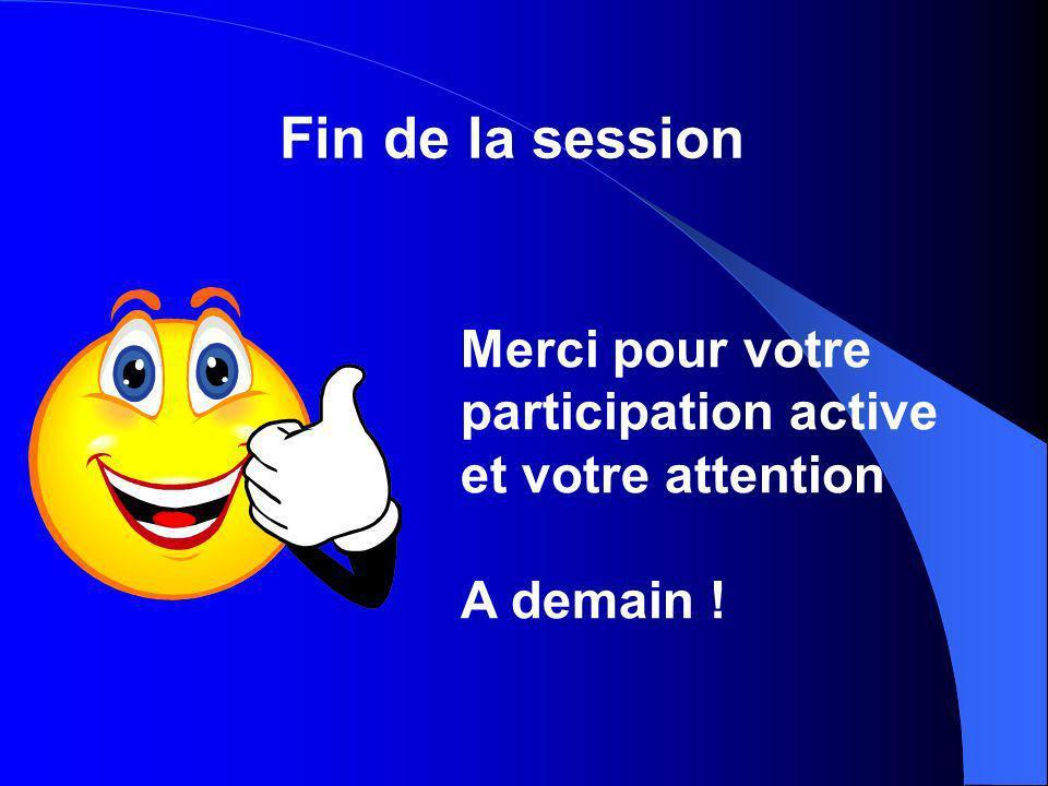 Fin de la session Merci pour votre participation active et votre attention A demain !