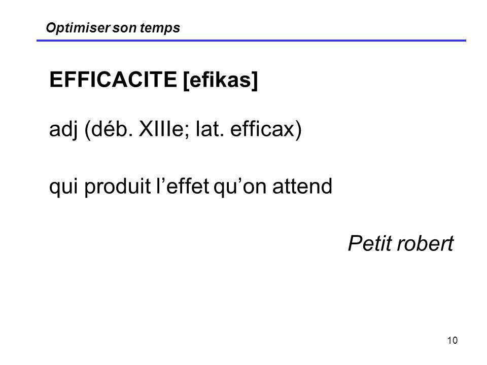 10 Optimiser son temps EFFICACITE [efikas] adj (déb. XIIIe; lat. efficax) qui produit leffet quon attend Petit robert
