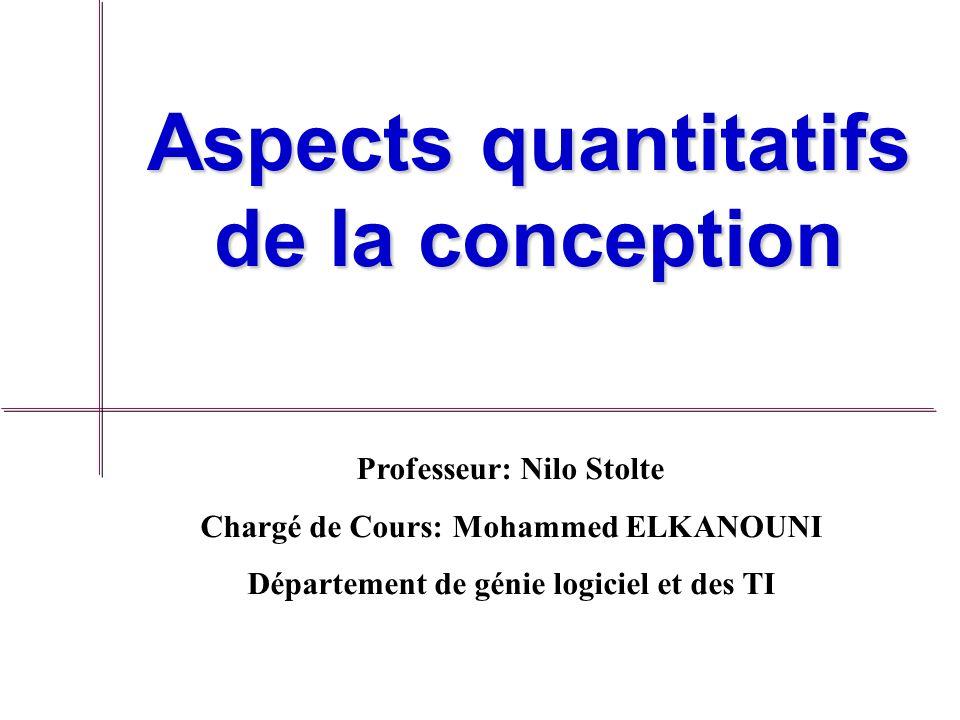 Aspects quantitatifs de la conception Professeur: Nilo Stolte Chargé de Cours: Mohammed ELKANOUNI Département de génie logiciel et des TI