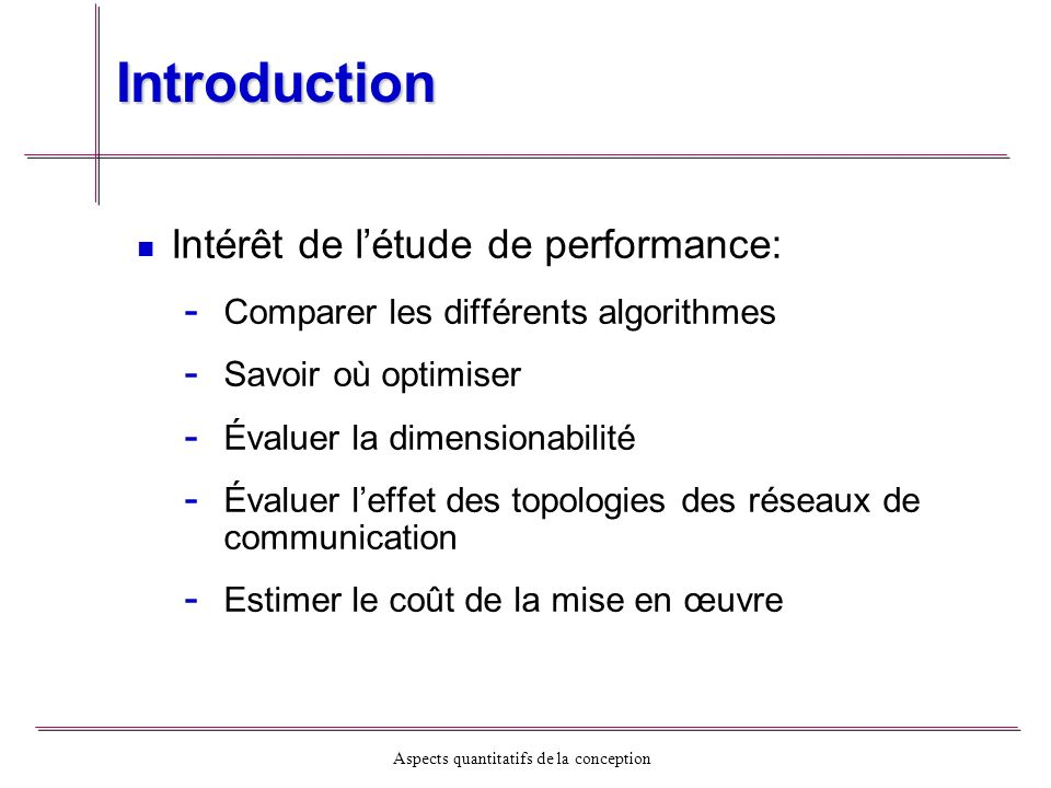 Aspects quantitatifs de la conception Modèle de performance Temps dexécution: - - T = f (N, P, U, …) - - N: dimension du problème - - P: nombre de processus - - U: nombre des tâches T = (T j comp + T j comm + T j idle )