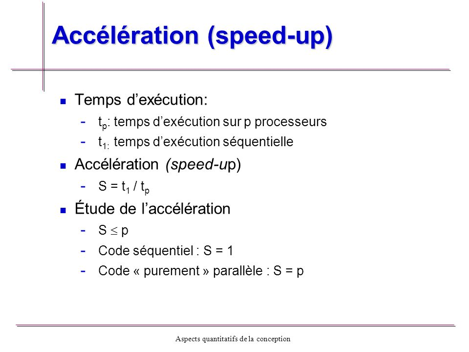 Aspects quantitatifs de la conception Efficacité Rapport des temps dexécution séquentiel et le temps dexécution moyen parallèle par le nombre de processeurs Traduit le comportement de S en fonction de P