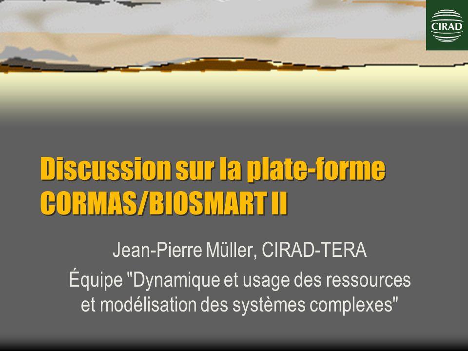 Discussion sur la plate-forme CORMAS/BIOSMART II Jean-Pierre Müller, CIRAD-TERA Équipe