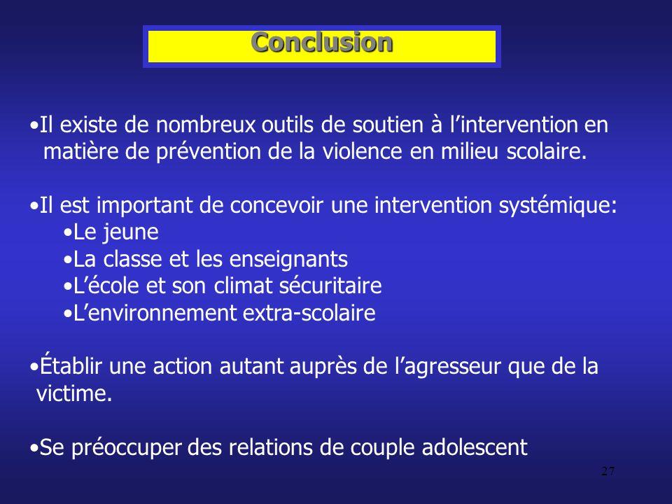 27 Conclusion Il existe de nombreux outils de soutien à lintervention en matière de prévention de la violence en milieu scolaire. Il est important de