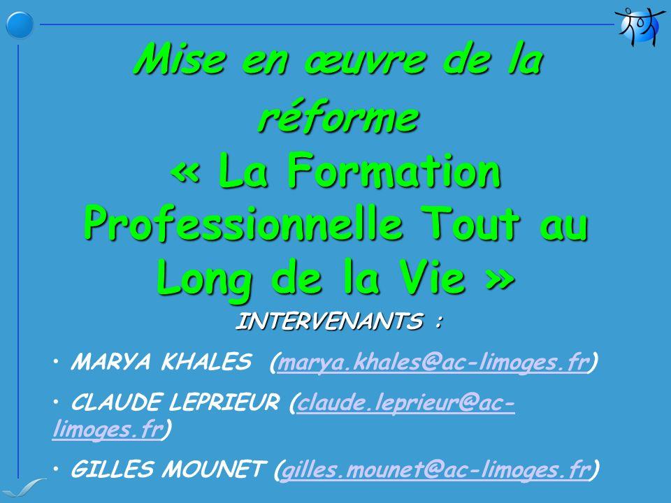 Mise en œuvre de la réforme « La Formation Professionnelle Tout au Long de la Vie » INTERVENANTS : MARYA KHALES (marya.khales@ac-limoges.fr)marya.khales@ac-limoges.fr CLAUDE LEPRIEUR (claude.leprieur@ac- limoges.fr)claude.leprieur@ac- limoges.fr GILLES MOUNET (gilles.mounet@ac-limoges.fr)gilles.mounet@ac-limoges.fr