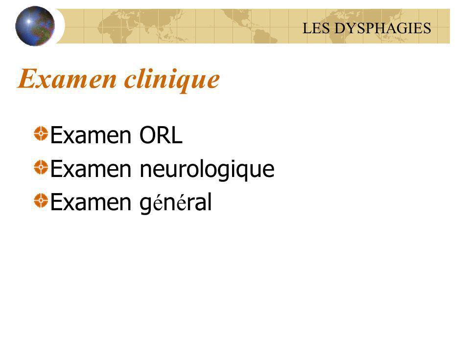 Examen clinique Examen ORL Examen neurologique Examen g é n é ral LES DYSPHAGIES