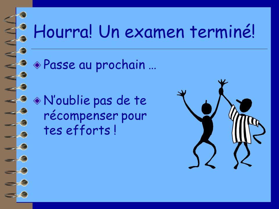 Hourra! Un examen terminé! Passe au prochain … Noublie pas de te récompenser pour tes efforts !