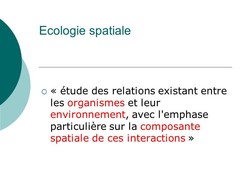 Ecologie spatiale « étude des relations existant entre les organismes et leur environnement, avec l'emphase particulière sur la composante spatiale de