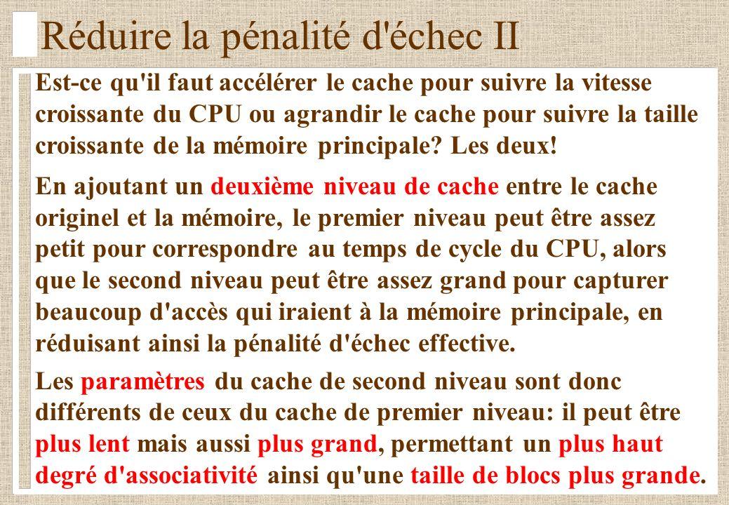 Réduire la pénalité d échec II Est-ce qu il faut accélérer le cache pour suivre la vitesse croissante du CPU ou agrandir le cache pour suivre la taille croissante de la mémoire principale.