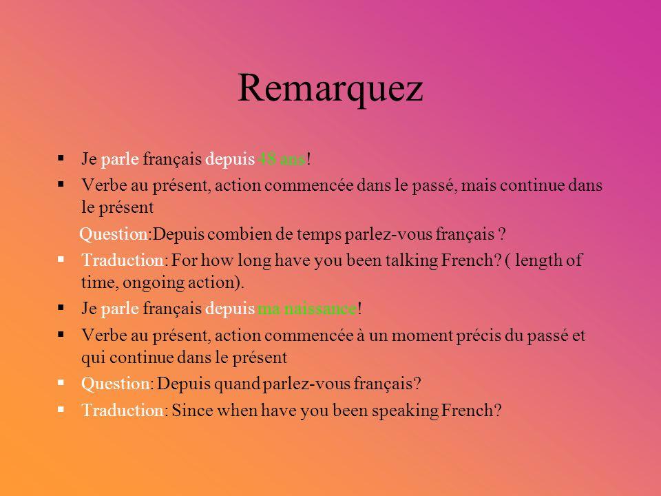 Remarquez Je parle français depuis 48 ans! Verbe au présent, action commencée dans le passé, mais continue dans le présent Question:Depuis combien de