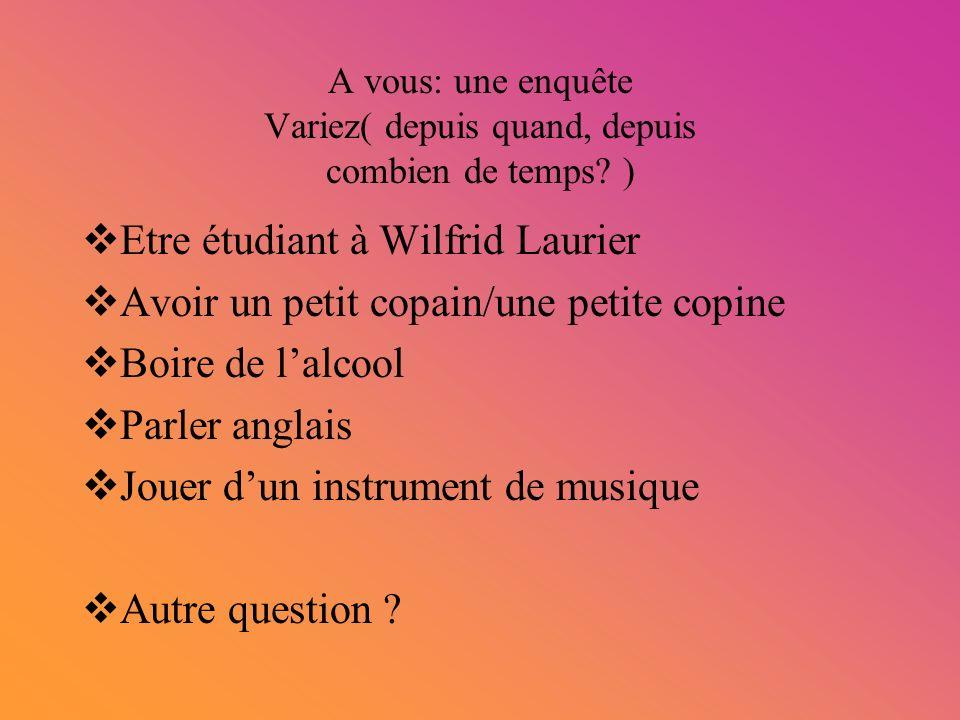 A vous: une enquête Variez( depuis quand, depuis combien de temps? ) Etre étudiant à Wilfrid Laurier Avoir un petit copain/une petite copine Boire de