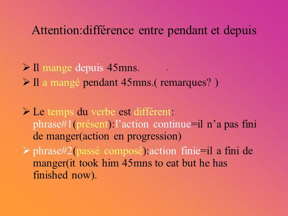 Attention:différence entre pendant et depuis Il mange depuis 45mns. Il a mangé pendant 45mns.( remarques? ) Le temps du verbe est différent: phrase#1(