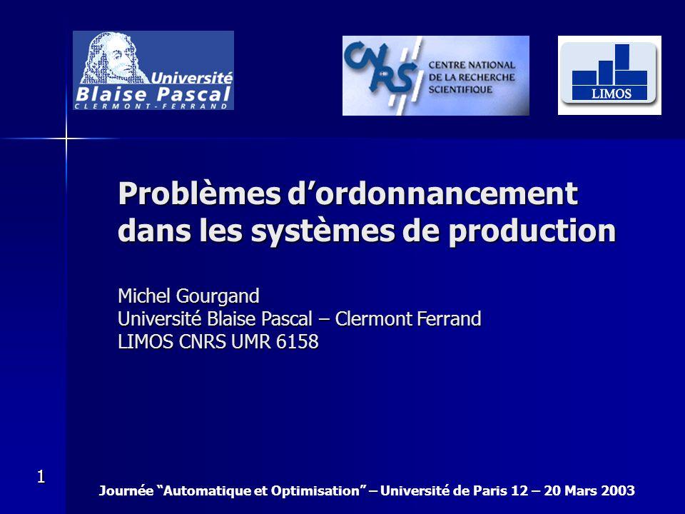 Journée Automatique et Optimisation – Université de Paris 12 – 20 Mars 2003 1 Problèmes dordonnancement dans les systèmes de production Michel Gourgan