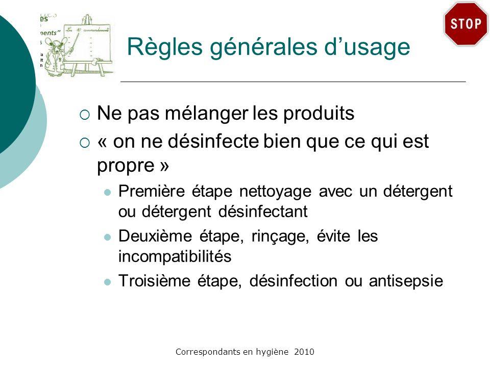 Correspondants en hygiène 2010 Règles générales dusage Ne pas mélanger les produits « on ne désinfecte bien que ce qui est propre » Première étape net