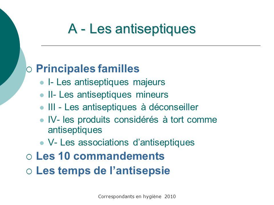 Correspondants en hygiène 2010 A - Les antiseptiques Principales familles I- Les antiseptiques majeurs II- Les antiseptiques mineurs III - Les antisep