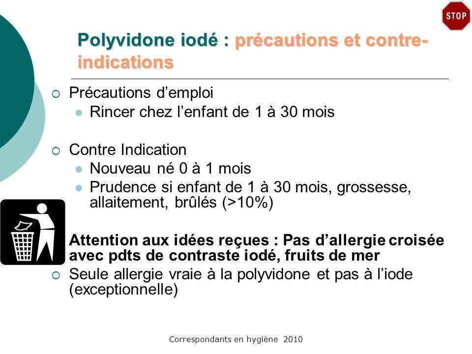 Correspondants en hygiène 2010 Polyvidone iodé : précautions et contre- indications Précautions demploi Rincer chez lenfant de 1 à 30 mois Contre Indi