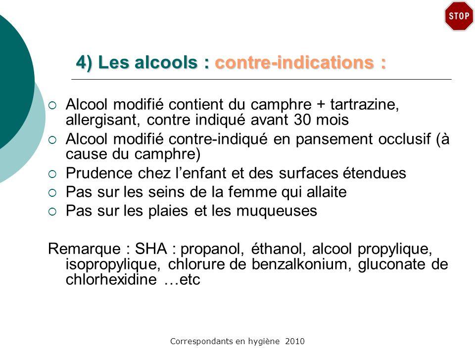 Correspondants en hygiène 2010 4) Les alcools : contre-indications : Alcool modifié contient du camphre + tartrazine, allergisant, contre indiqué avan