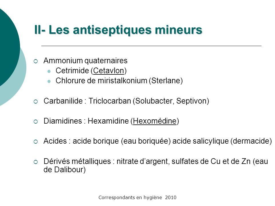 Correspondants en hygiène 2010 II- Les antiseptiques mineurs Ammonium quaternaires Cetrimide (Cetavlon) Chlorure de miristalkonium (Sterlane) Carbanil