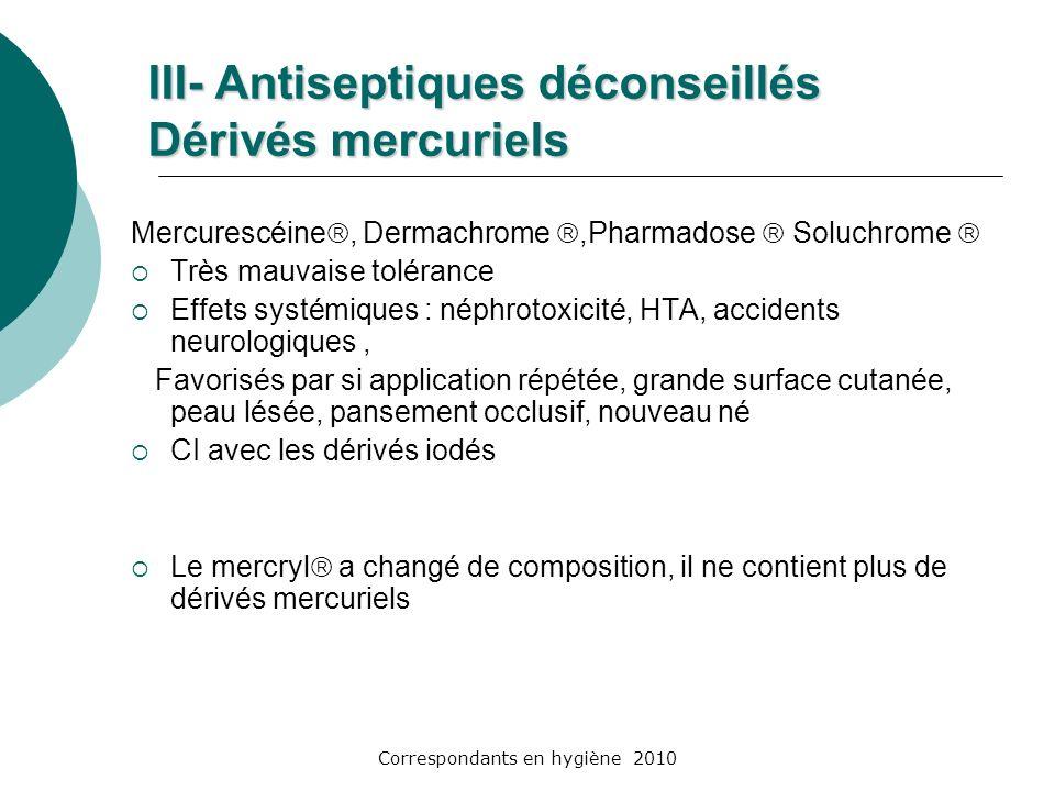 Correspondants en hygiène 2010 III- Antiseptiques déconseillés Dérivés mercuriels Mercurescéine, Dermachrome,Pharmadose Soluchrome Très mauvaise tolér