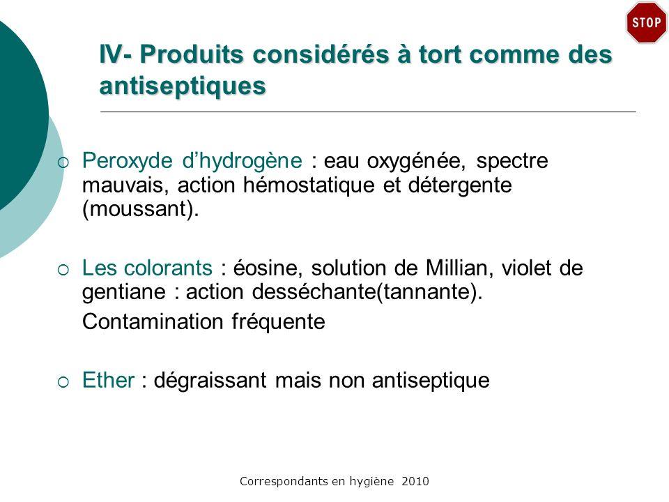 Correspondants en hygiène 2010 IV- Produits considérés à tort comme des antiseptiques Peroxyde dhydrogène : eau oxygénée, spectre mauvais, action hémo