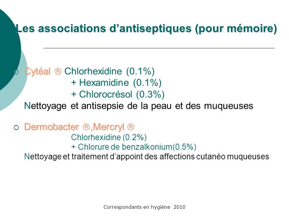 Correspondants en hygiène 2010 Les associations dantiseptiques (pour mémoire) Cytéal Cytéal Chlorhexidine (0.1%) + Hexamidine (0.1%) + Chlorocrésol (0