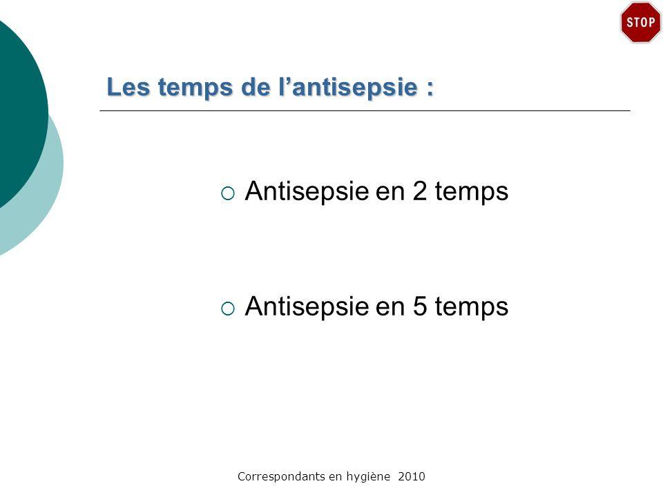 Correspondants en hygiène 2010 Les temps de lantisepsie : Antisepsie en 2 temps Antisepsie en 5 temps