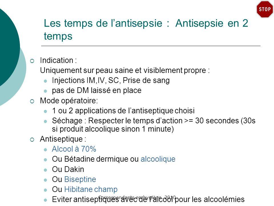 Correspondants en hygiène 2010 Les temps de lantisepsie : Antisepsie en 2 temps Indication : Uniquement sur peau saine et visiblement propre : Injecti