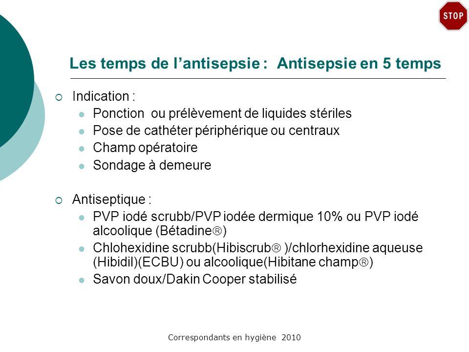 Correspondants en hygiène 2010 Les temps de lantisepsie : Antisepsie en 5 temps Indication : Ponction ou prélèvement de liquides stériles Pose de cath