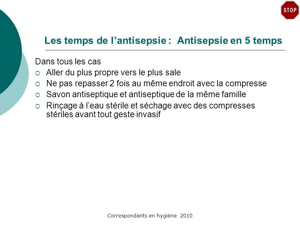 Correspondants en hygiène 2010 Les temps de lantisepsie : Antisepsie en 5 temps Dans tous les cas Aller du plus propre vers le plus sale Ne pas repass